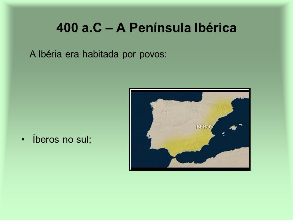400 a.C – A Península Ibérica Íberos no sul; A Ibéria era habitada por povos: