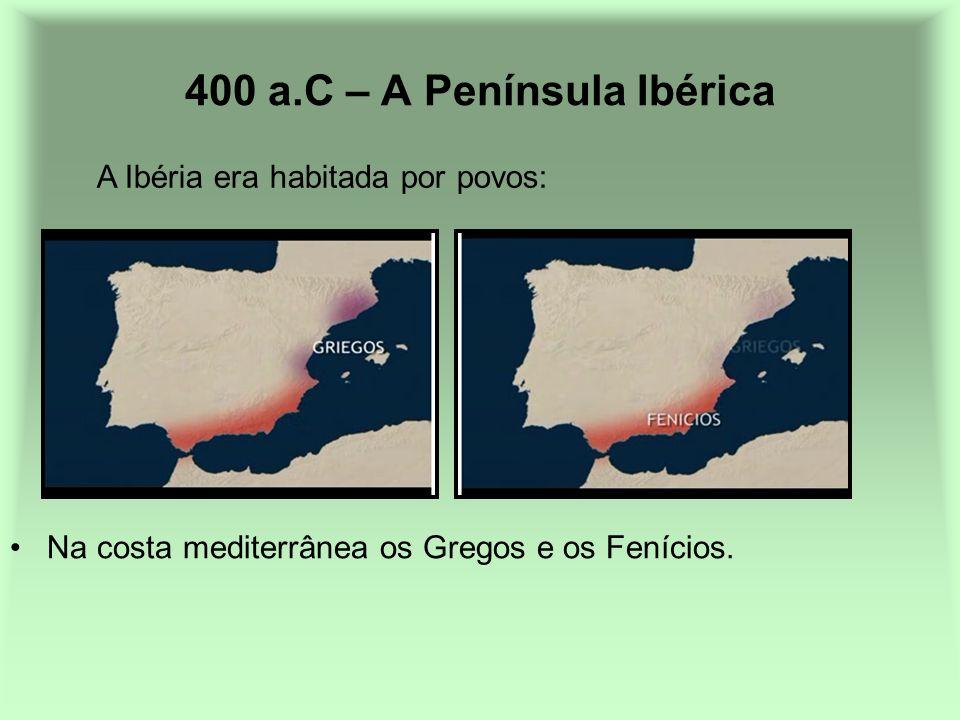 400 a.C – A Península Ibérica Na costa mediterrânea os Gregos e os Fenícios. A Ibéria era habitada por povos: