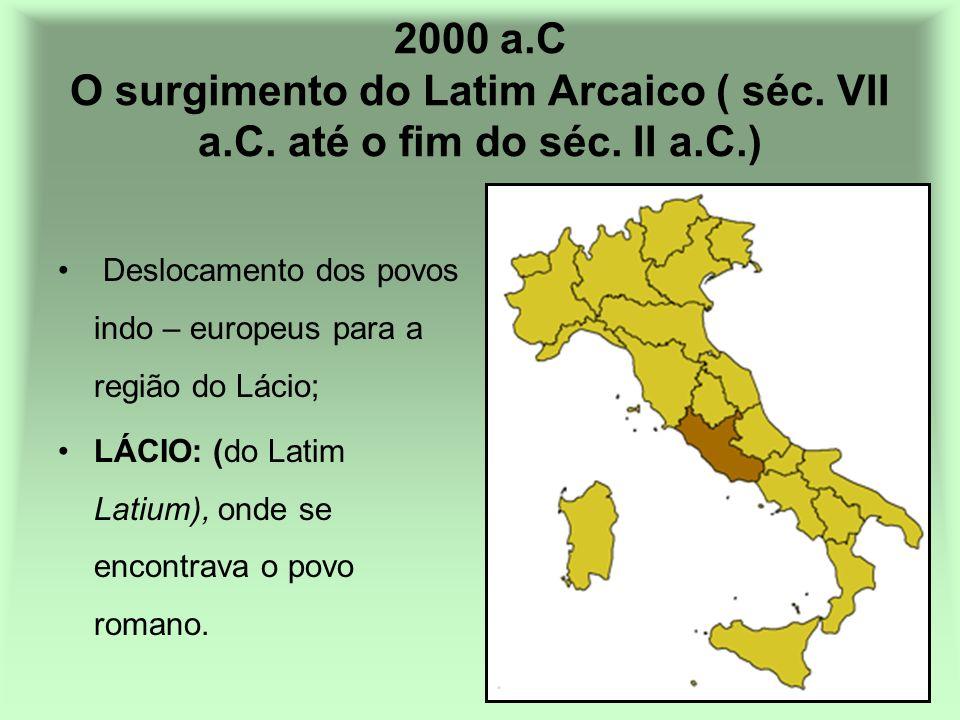 2000 a.C O surgimento do Latim Arcaico ( séc. VII a.C. até o fim do séc. II a.C.) Deslocamento dos povos indo – europeus para a região do Lácio; LÁCIO
