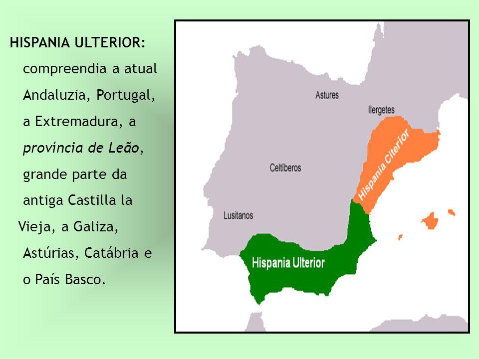 HISPANIA ULTERIOR: compreendia a atual Andaluzia, Portugal, a Extremadura, a província de Leão, grande parte da antiga Castilla la Vieja, a Galiza, As