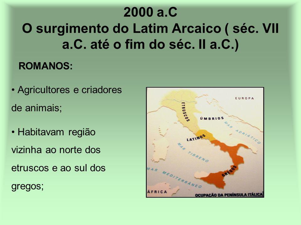 2000 a.C O surgimento do Latim Arcaico ( séc. VII a.C. até o fim do séc. II a.C.) Agricultores e criadores de animais; Habitavam região vizinha ao nor