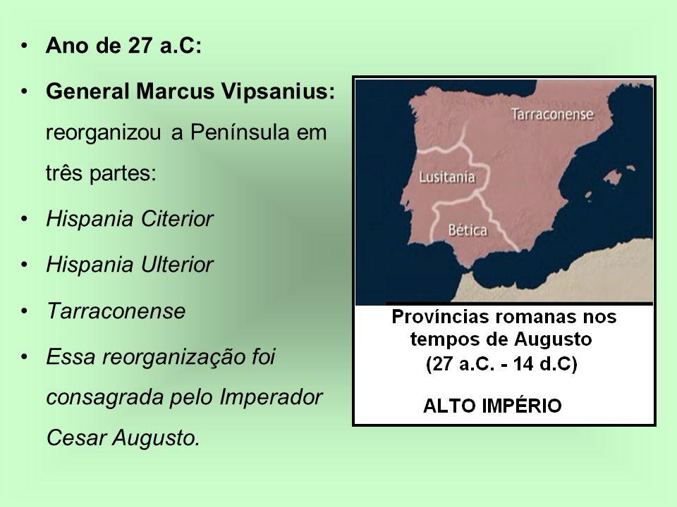 Ano de 27 a.C: General Marcus Vipsanius: reorganizou a Península em três partes: Hispania Citerior Hispania Ulterior Tarraconense Essa reorganização f