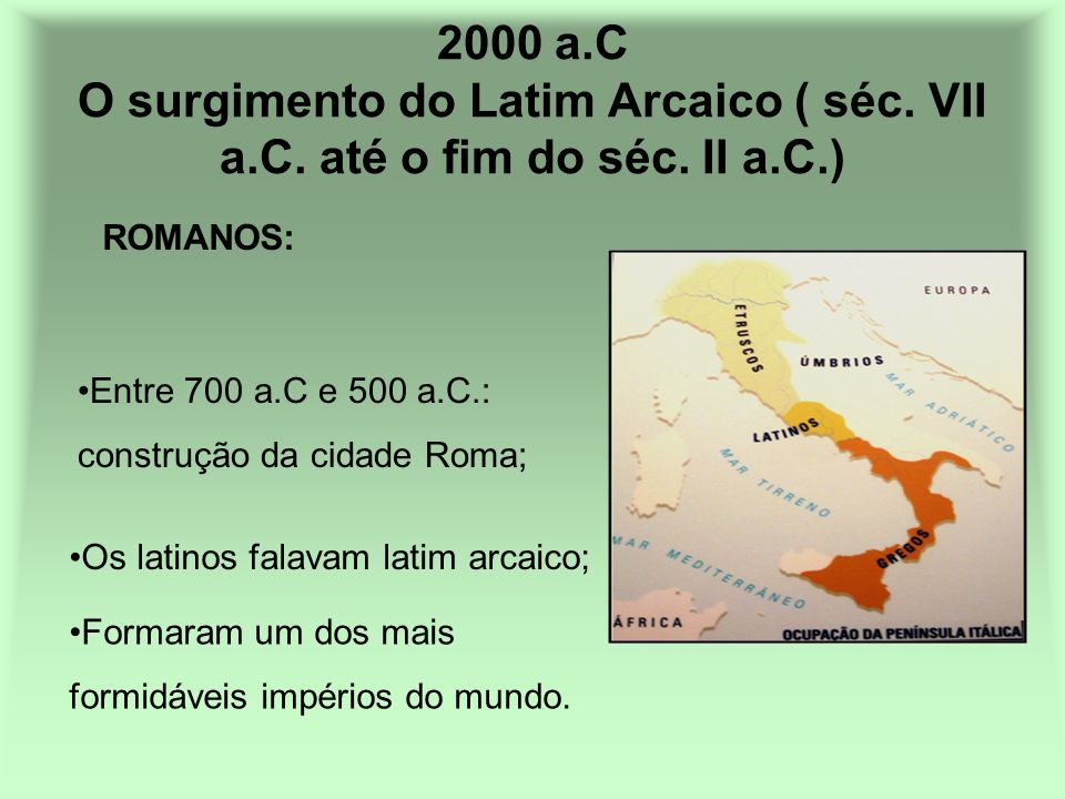 500 a.C O Latim domina a Península Itálica Período da criação da escrita padronizada; 500 a.C.: início da expansão latina; 270 a.C.: domínio cultural e lingüístico da Península Itálica;