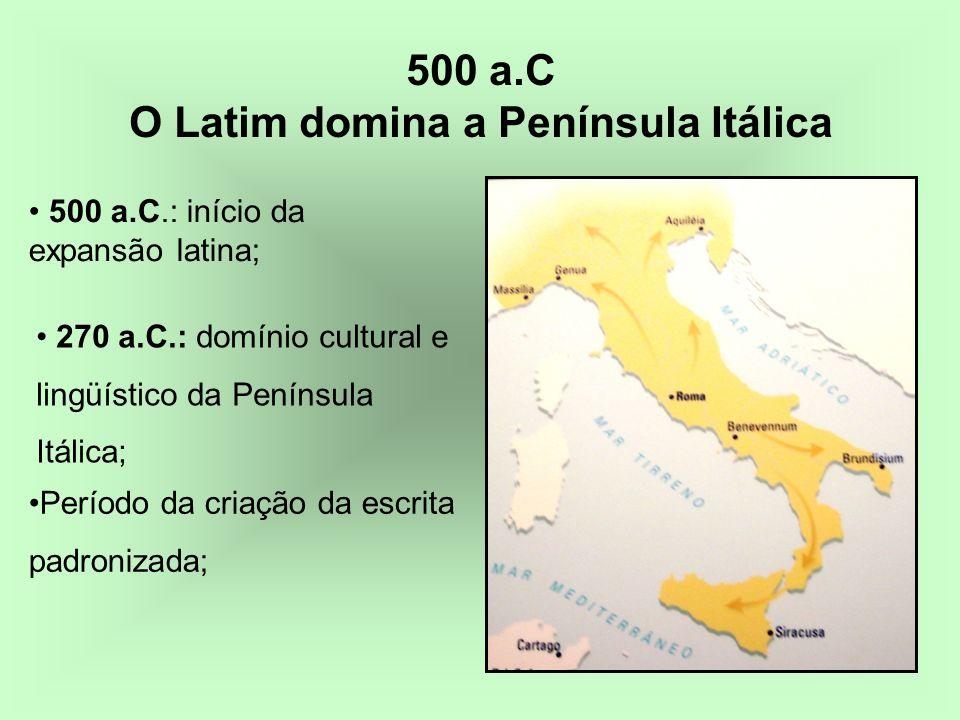 500 a.C O Latim domina a Península Itálica Período da criação da escrita padronizada; 500 a.C.: início da expansão latina; 270 a.C.: domínio cultural