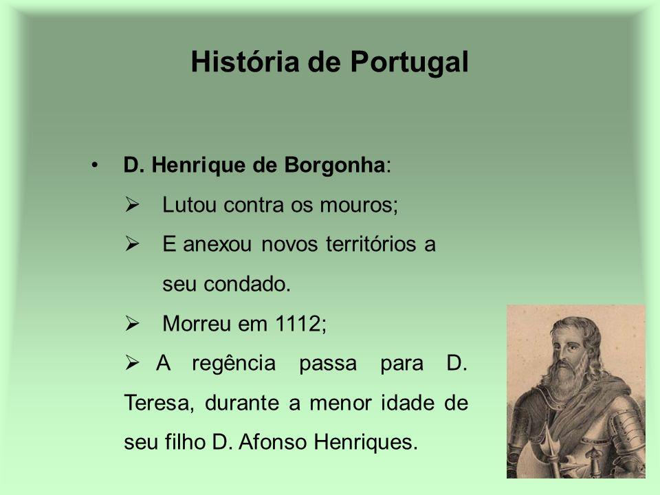 História de Portugal D. Henrique de Borgonha: Lutou contra os mouros; E anexou novos territórios a seu condado. Morreu em 1112; A regência passa para