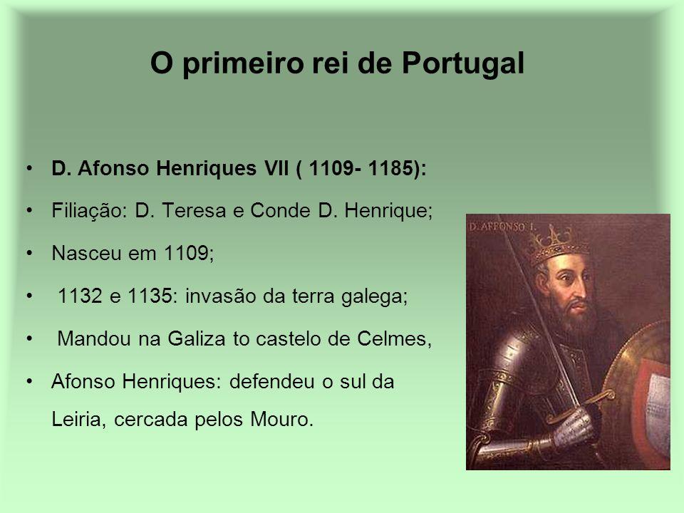 O primeiro rei de Portugal D. Afonso Henriques VII ( 1109- 1185): Filiação: D. Teresa e Conde D. Henrique; Nasceu em 1109; 1132 e 1135: invasão da ter