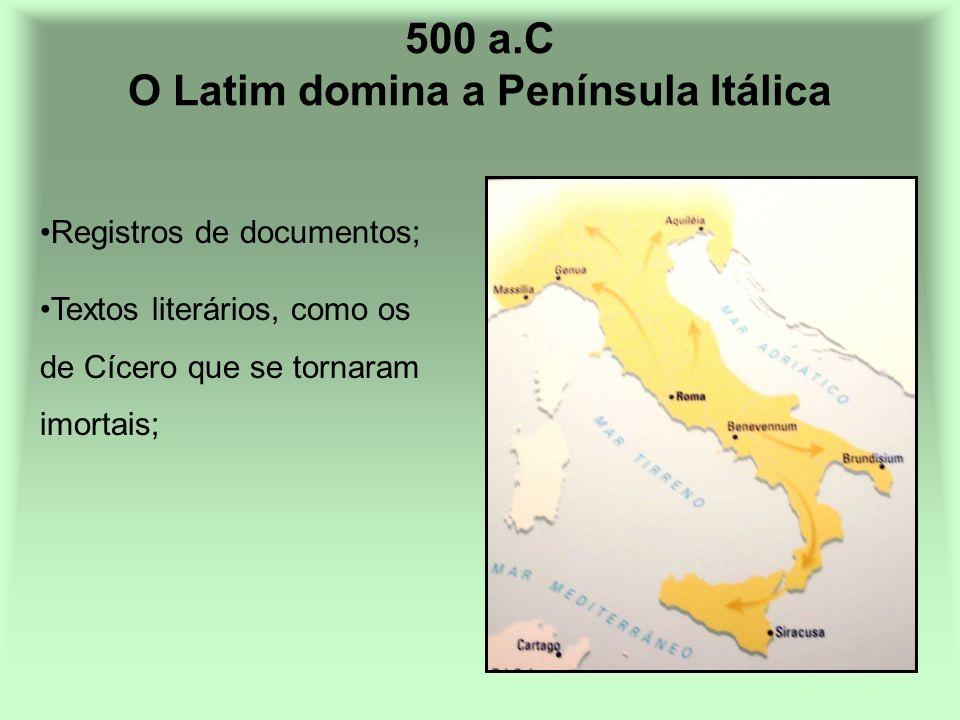 500 a.C O Latim domina a Península Itálica Registros de documentos; Textos literários, como os de Cícero que se tornaram imortais;