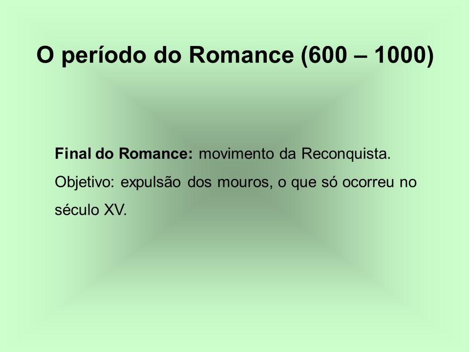 Final do Romance: movimento da Reconquista. Objetivo: expulsão dos mouros, o que só ocorreu no século XV. O período do Romance (600 – 1000)