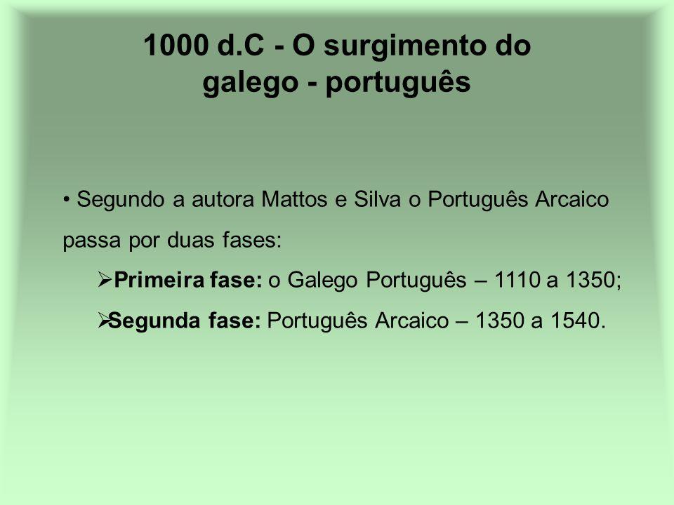 1000 d.C - O surgimento do galego - português Segundo a autora Mattos e Silva o Português Arcaico passa por duas fases: Primeira fase: o Galego Portug