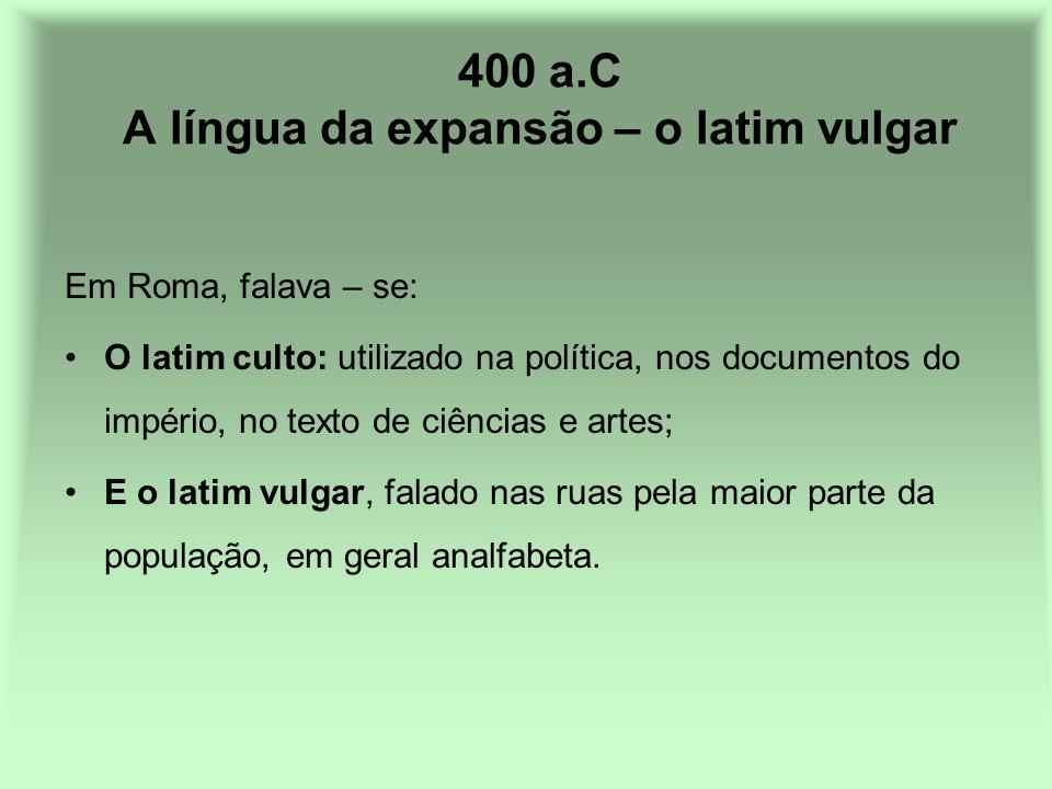 400 a.C A língua da expansão – o latim vulgar Em Roma, falava – se: O latim culto: utilizado na política, nos documentos do império, no texto de ciênc