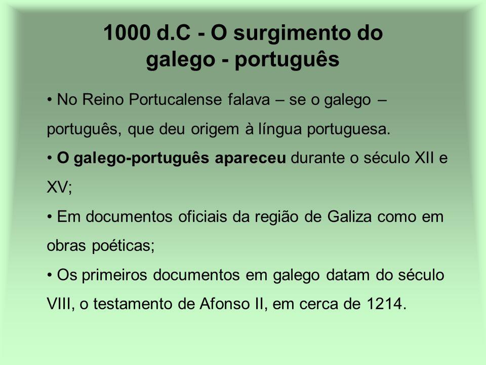 1000 d.C - O surgimento do galego - português No Reino Portucalense falava – se o galego – português, que deu origem à língua portuguesa. O galego-por