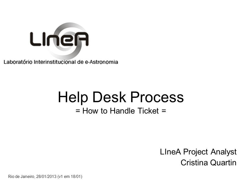 Help Desk Process = How to Handle Ticket = LIneA Project Analyst Cristina Quartin Rio de Janeiro, 28/01/2013 (v1 em 18/01)
