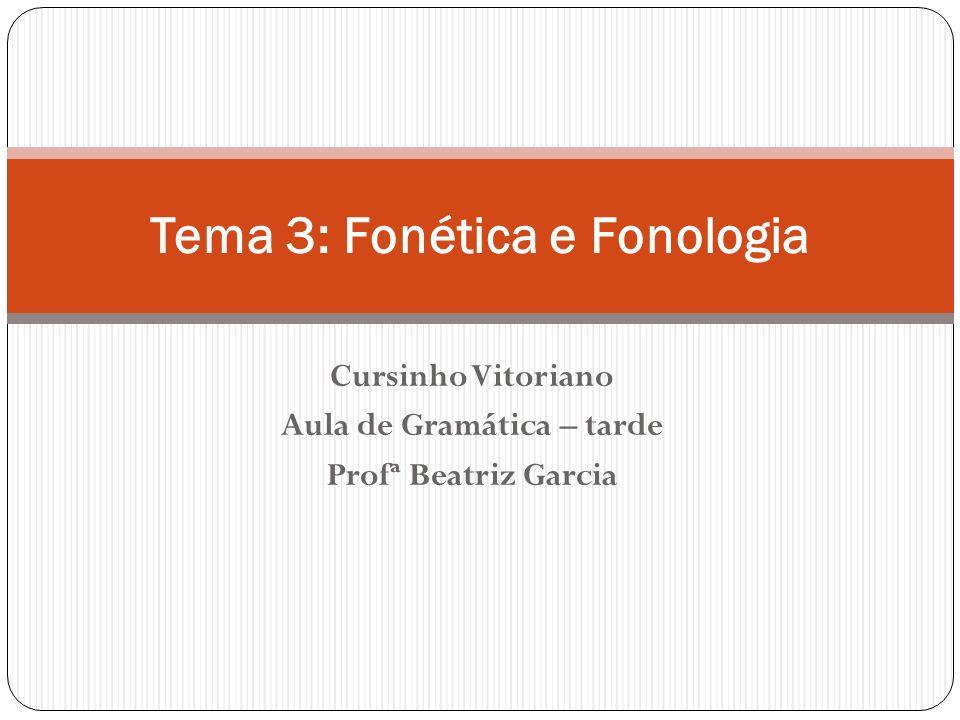 Cursinho Vitoriano Aula de Gramática – tarde Profª Beatriz Garcia Tema 3: Fonética e Fonologia