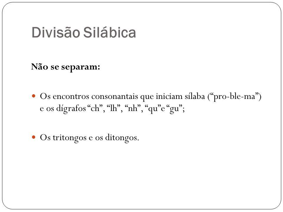 Divisão Silábica Não se separam: Os encontros consonantais que iniciam sílaba (pro-ble-ma) e os dígrafos ch, lh, nh, que gu; Os tritongos e os ditongo