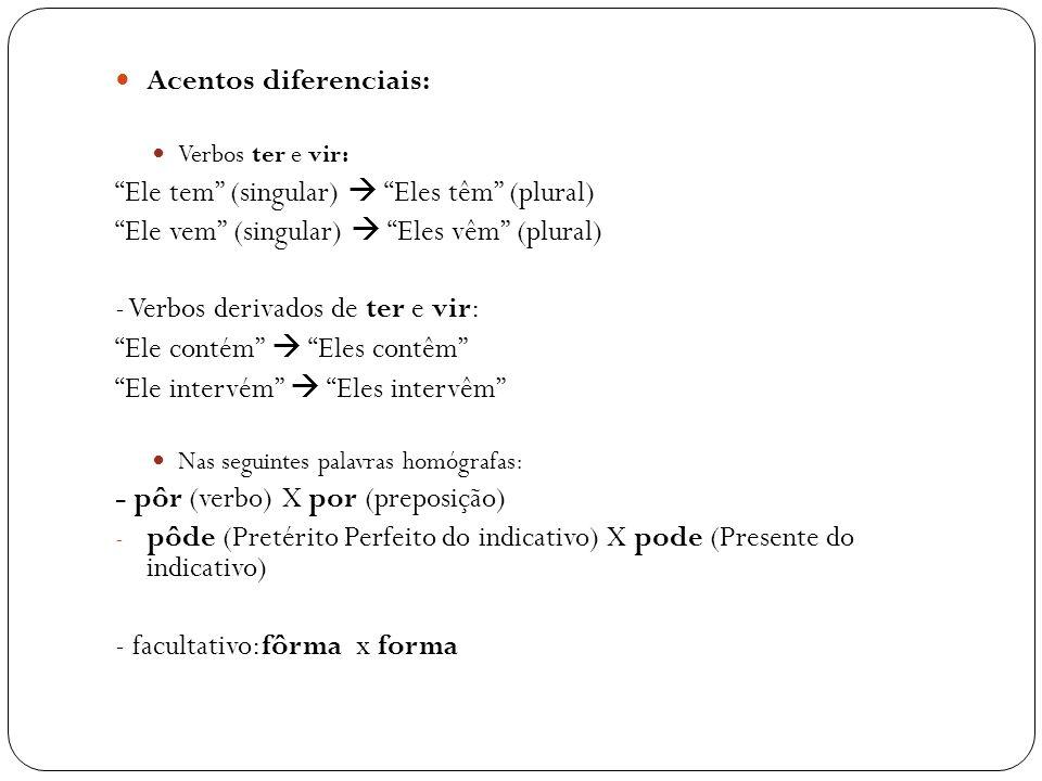 Acentos diferenciais: Verbos ter e vir: Ele tem (singular) Eles têm (plural) Ele vem (singular) Eles vêm (plural) - Verbos derivados de ter e vir: Ele