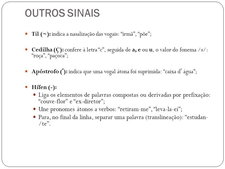 OUTROS SINAIS Til (~): indica a nasalização das vogais: irmã, põe; Cedilha (Ç): confere à letra c, seguida de a, e ou u, o valor do fonema /s/: roça,