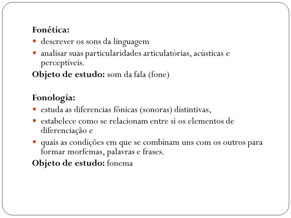 Fonética: descrever os sons da linguagem analisar suas particularidades articulatórias, acústicas e perceptíveis. Objeto de estudo: som da fala (fone)