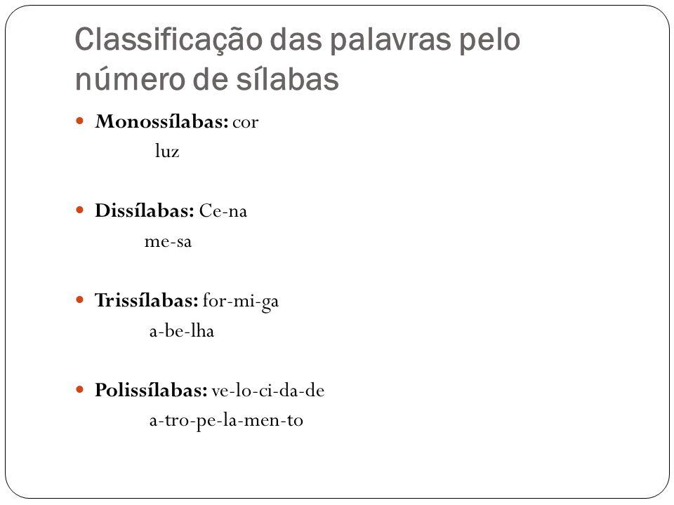 Classificação das palavras pelo número de sílabas Monossílabas: cor luz Dissílabas: Ce-na me-sa Trissílabas: for-mi-ga a-be-lha Polissílabas: ve-lo-ci
