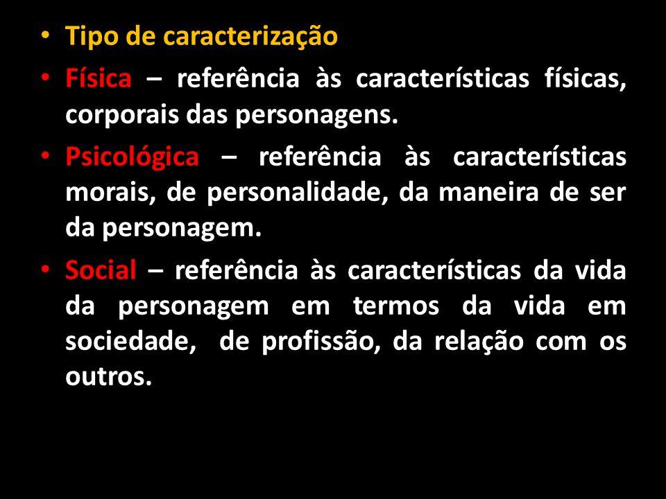 Tipo de caracterização Física – referência às características físicas, corporais das personagens. Psicológica – referência às características morais,