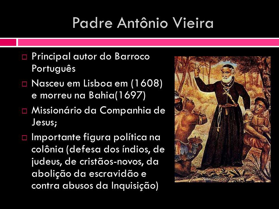 Padre Antônio Vieira Principal autor do Barroco Português Nasceu em Lisboa em (1608) e morreu na Bahia(1697) Missionário da Companhia de Jesus; Import