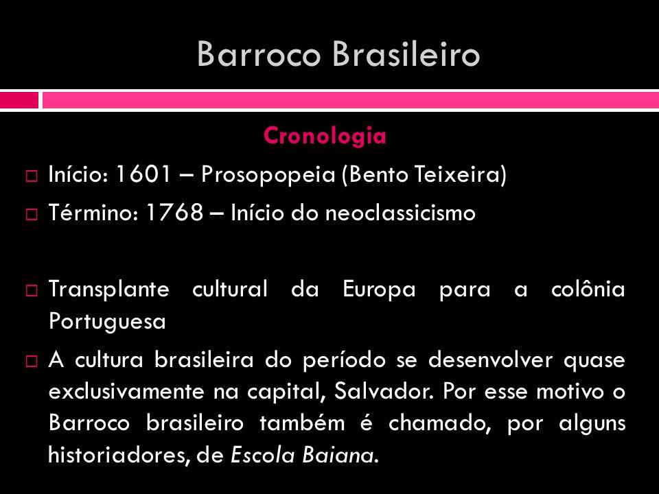 Barroco Brasileiro Cronologia Início: 1601 – Prosopopeia (Bento Teixeira) Término: 1768 – Início do neoclassicismo Transplante cultural da Europa para