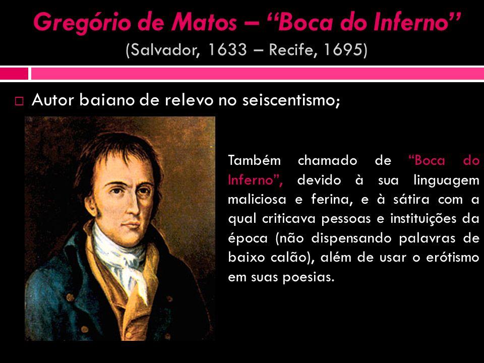 Gregório de Matos – Boca do Inferno Gregório de Matos – Boca do Inferno (Salvador, 1633 – Recife, 1695) Autor baiano de relevo no seiscentismo; Também