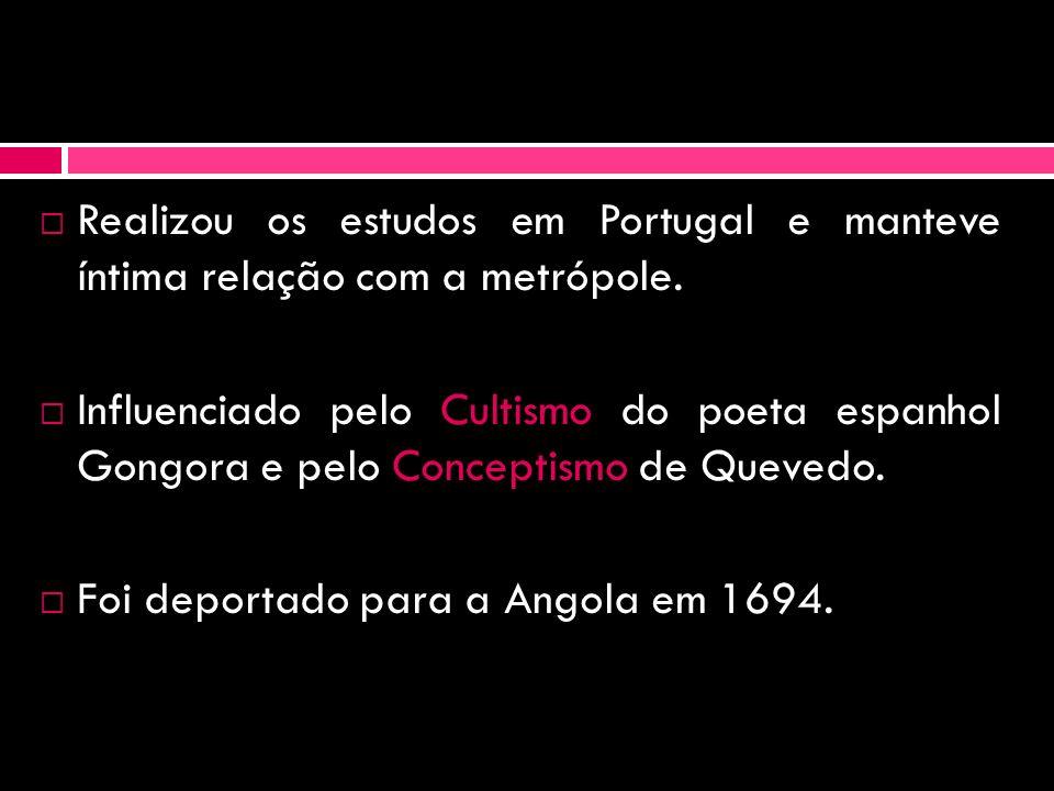 Realizou os estudos em Portugal e manteve íntima relação com a metrópole. Influenciado pelo Cultismo do poeta espanhol Gongora e pelo Conceptismo de Q