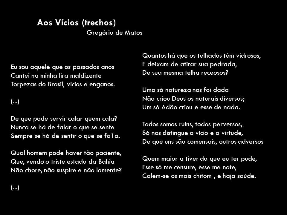 Aos Vícios (trechos) Gregório de Matos Eu sou aquele que os passados anos Cantei na minha lira maldizente Torpezas do Brasil, vícios e enganos. (...)