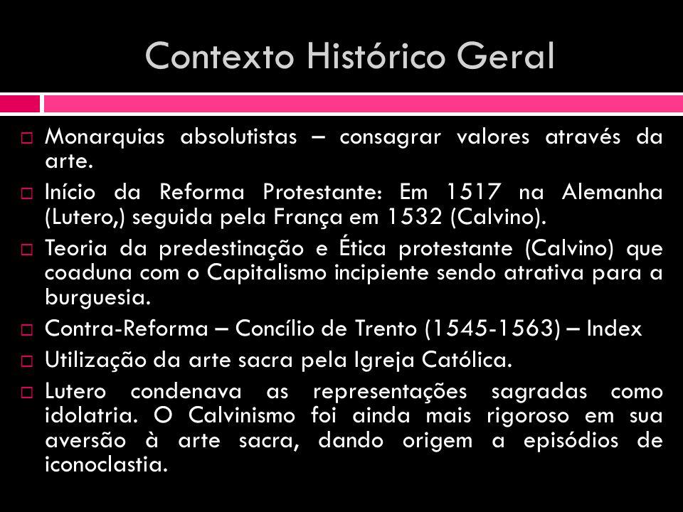 Contexto Histórico Geral Monarquias absolutistas – consagrar valores através da arte. Início da Reforma Protestante: Em 1517 na Alemanha (Lutero,) seg