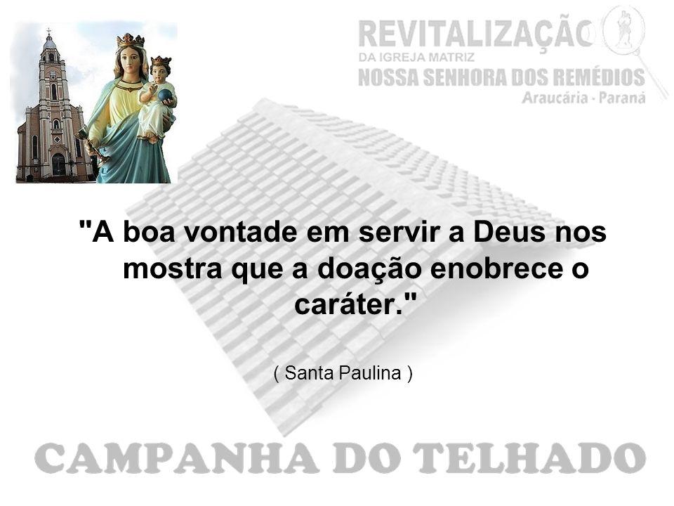 A boa vontade em servir a Deus nos mostra que a doação enobrece o caráter. ( Santa Paulina )