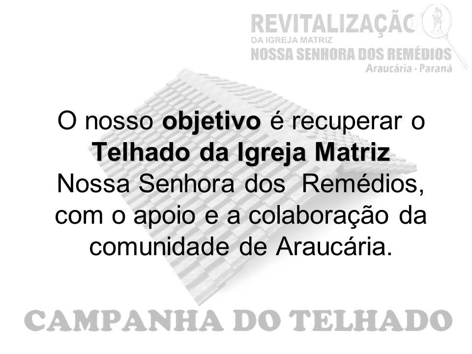 objetivo Telhado da Igreja Matriz O nosso objetivo é recuperar o Telhado da Igreja Matriz Nossa Senhora dos Remédios, com o apoio e a colaboração da comunidade de Araucária.