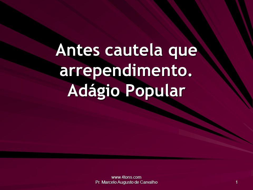 www.4tons.com Pr. Marcelo Augusto de Carvalho 1 Antes cautela que arrependimento. Adágio Popular