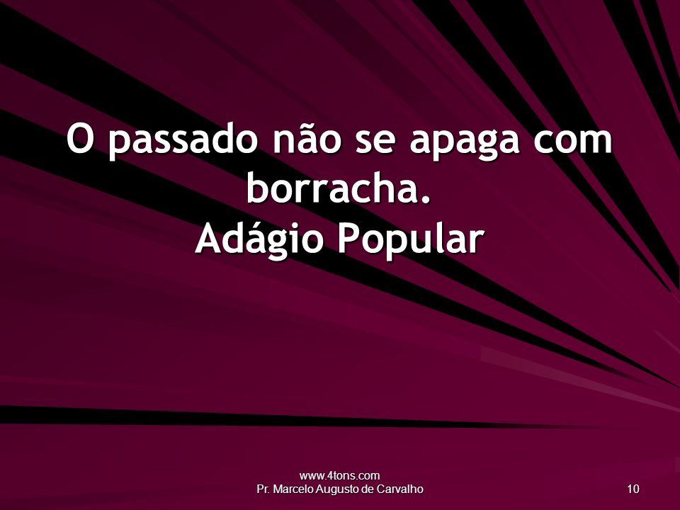 www.4tons.com Pr. Marcelo Augusto de Carvalho 10 O passado não se apaga com borracha. Adágio Popular
