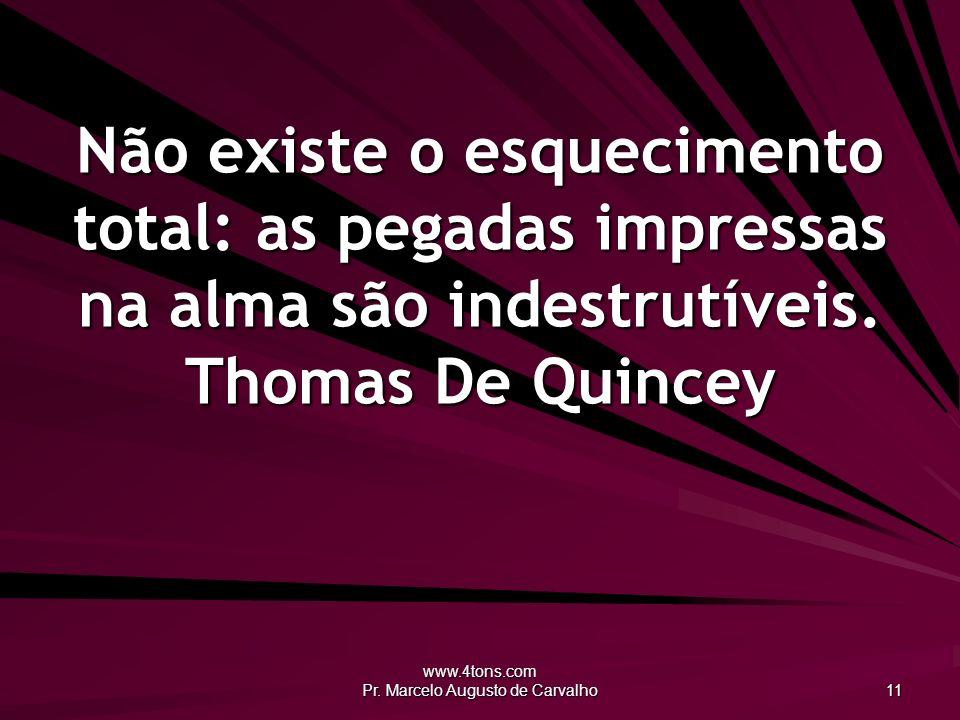 www.4tons.com Pr. Marcelo Augusto de Carvalho 11 Não existe o esquecimento total: as pegadas impressas na alma são indestrutíveis. Thomas De Quincey