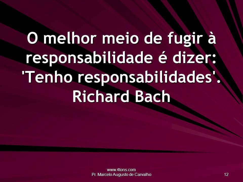 www.4tons.com Pr. Marcelo Augusto de Carvalho 12 O melhor meio de fugir à responsabilidade é dizer: 'Tenho responsabilidades'. Richard Bach