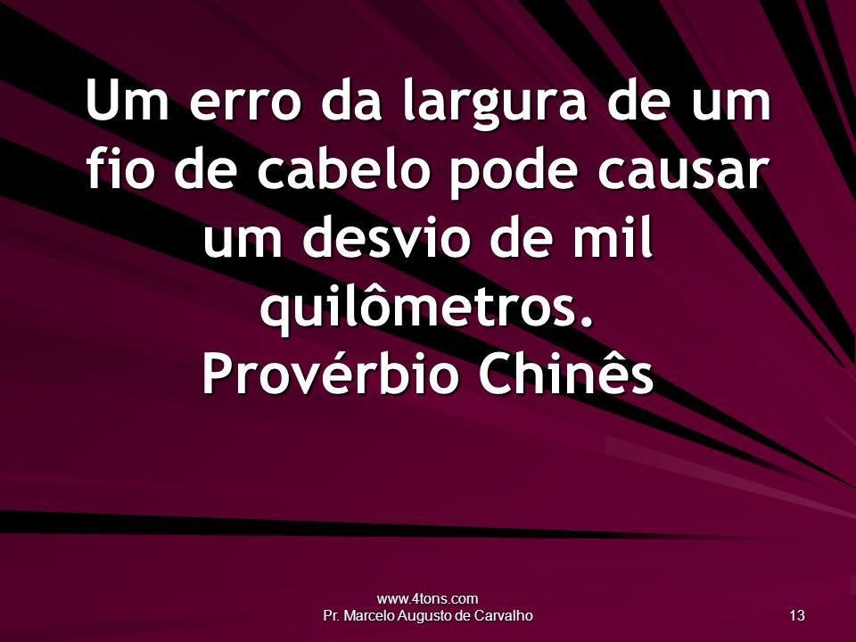www.4tons.com Pr. Marcelo Augusto de Carvalho 13 Um erro da largura de um fio de cabelo pode causar um desvio de mil quilômetros. Provérbio Chinês