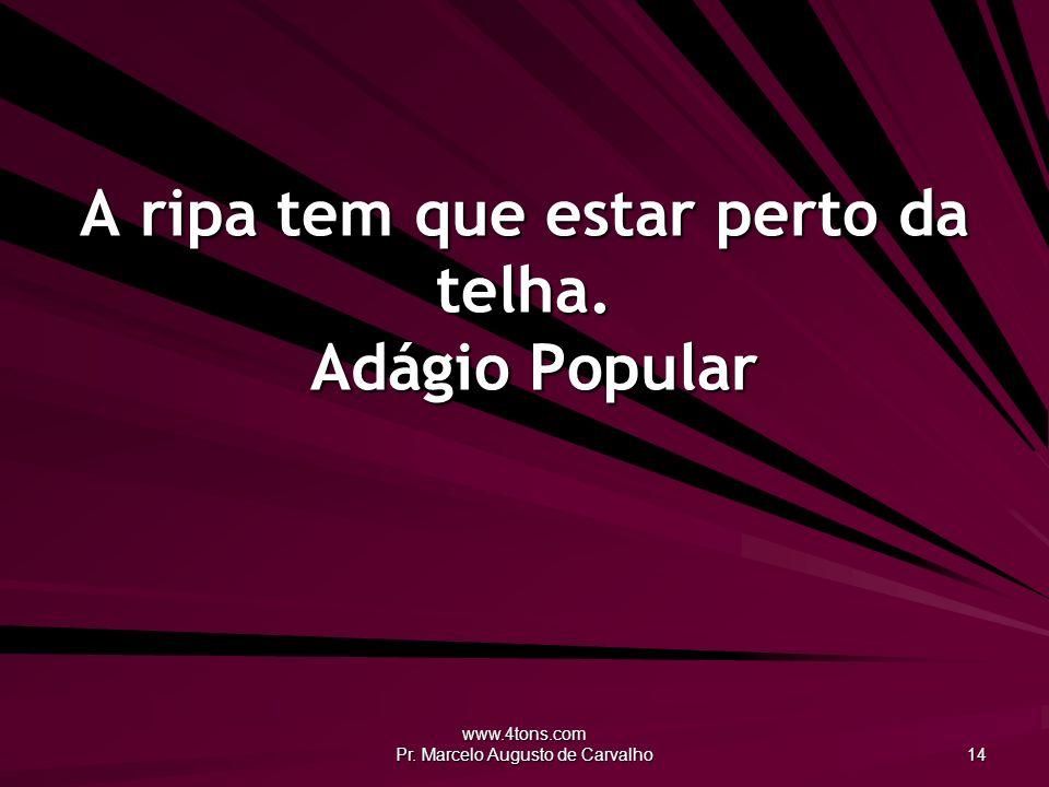 www.4tons.com Pr. Marcelo Augusto de Carvalho 14 A ripa tem que estar perto da telha. Adágio Popular