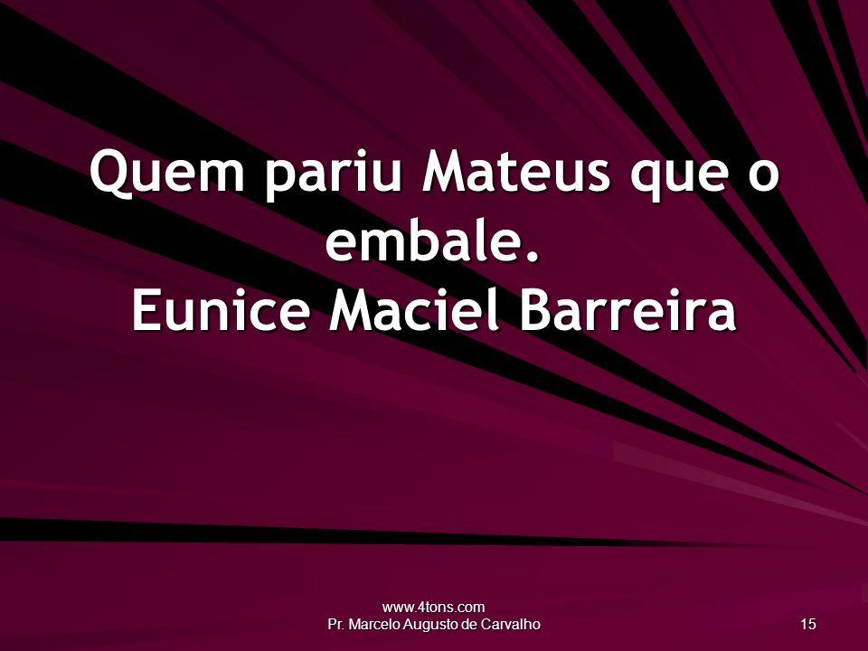 www.4tons.com Pr. Marcelo Augusto de Carvalho 15 Quem pariu Mateus que o embale. Eunice Maciel Barreira