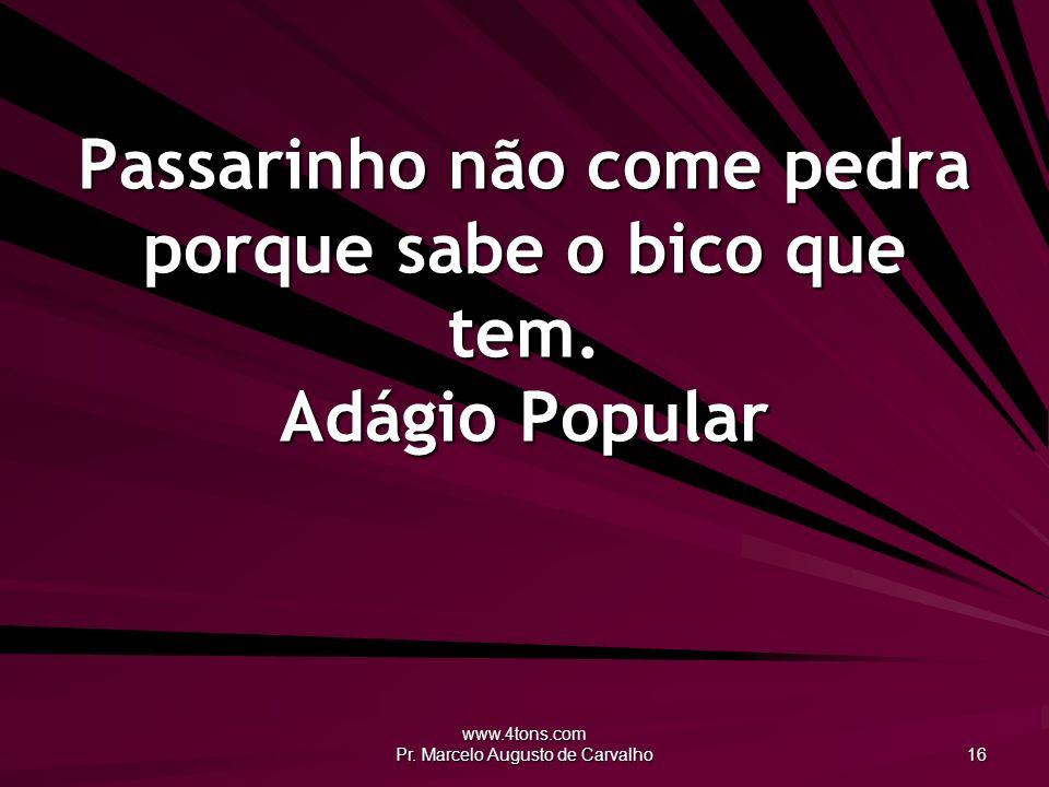 www.4tons.com Pr. Marcelo Augusto de Carvalho 16 Passarinho não come pedra porque sabe o bico que tem. Adágio Popular