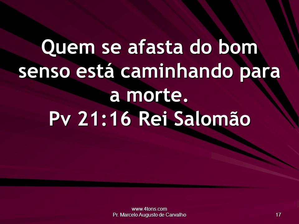 www.4tons.com Pr. Marcelo Augusto de Carvalho 17 Quem se afasta do bom senso está caminhando para a morte. Pv 21:16Rei Salomão