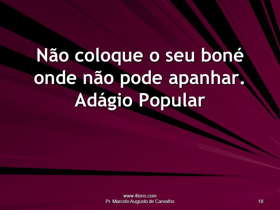 www.4tons.com Pr. Marcelo Augusto de Carvalho 18 Não coloque o seu boné onde não pode apanhar. Adágio Popular