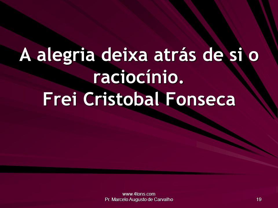 www.4tons.com Pr. Marcelo Augusto de Carvalho 19 A alegria deixa atrás de si o raciocínio. Frei Cristobal Fonseca
