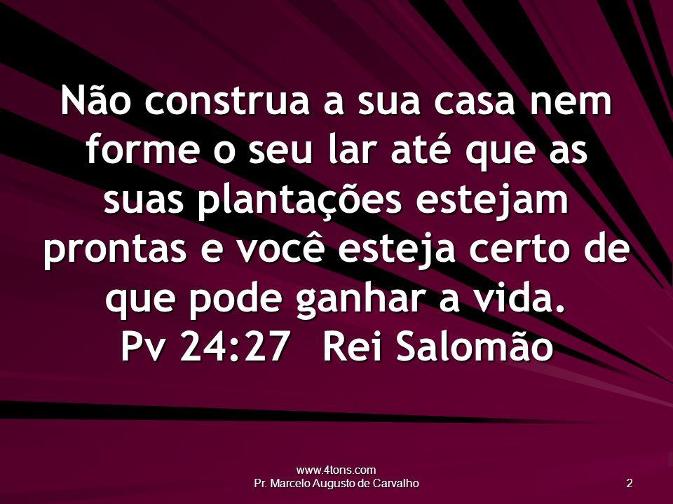 www.4tons.com Pr. Marcelo Augusto de Carvalho 2 Não construa a sua casa nem forme o seu lar até que as suas plantações estejam prontas e você esteja c