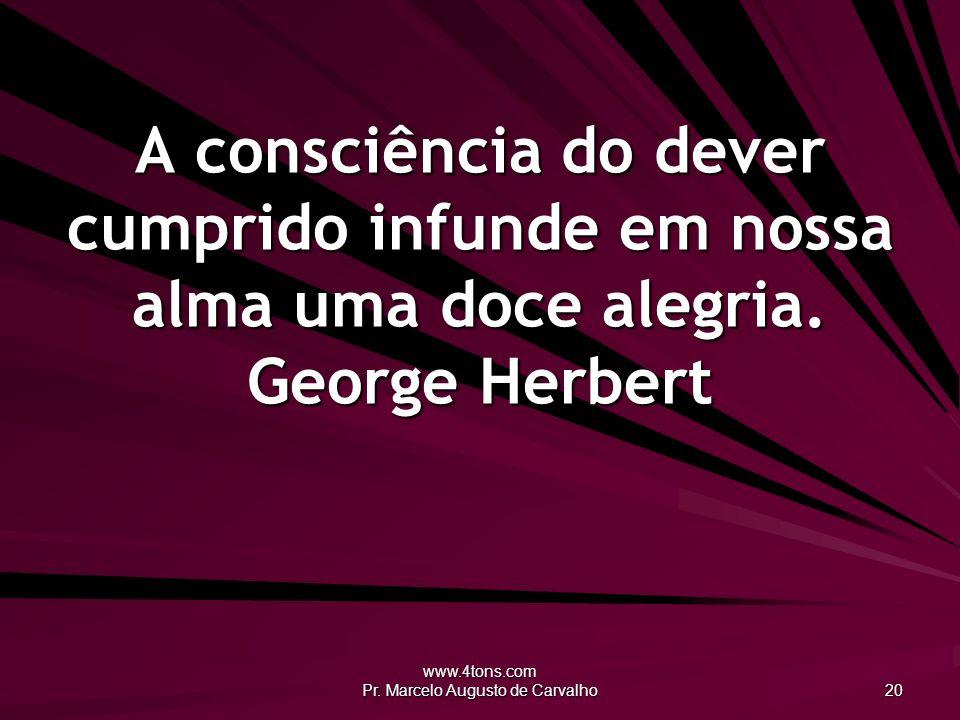 www.4tons.com Pr. Marcelo Augusto de Carvalho 20 A consciência do dever cumprido infunde em nossa alma uma doce alegria. George Herbert