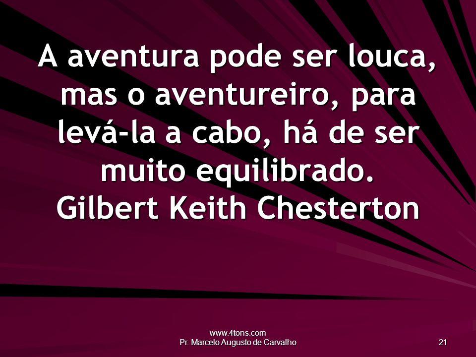 www.4tons.com Pr. Marcelo Augusto de Carvalho 21 A aventura pode ser louca, mas o aventureiro, para levá-la a cabo, há de ser muito equilibrado. Gilbe