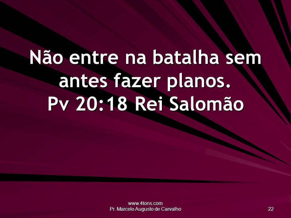 www.4tons.com Pr. Marcelo Augusto de Carvalho 22 Não entre na batalha sem antes fazer planos. Pv 20:18Rei Salomão