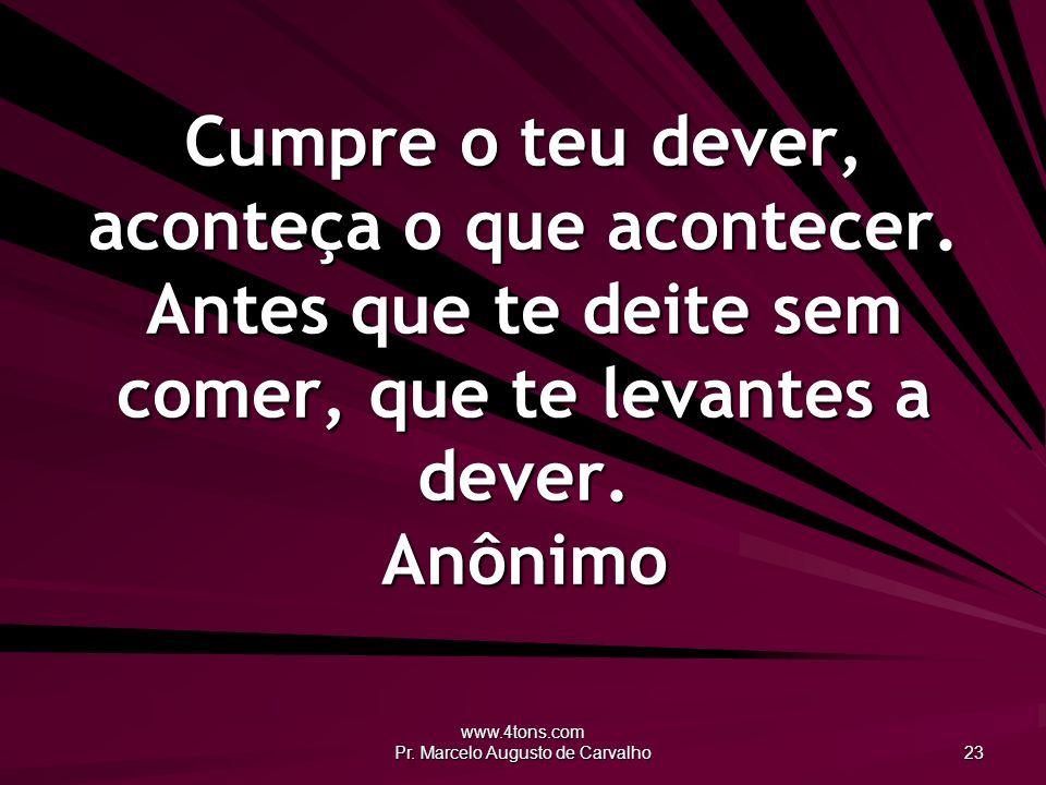 www.4tons.com Pr. Marcelo Augusto de Carvalho 23 Cumpre o teu dever, aconteça o que acontecer. Antes que te deite sem comer, que te levantes a dever.