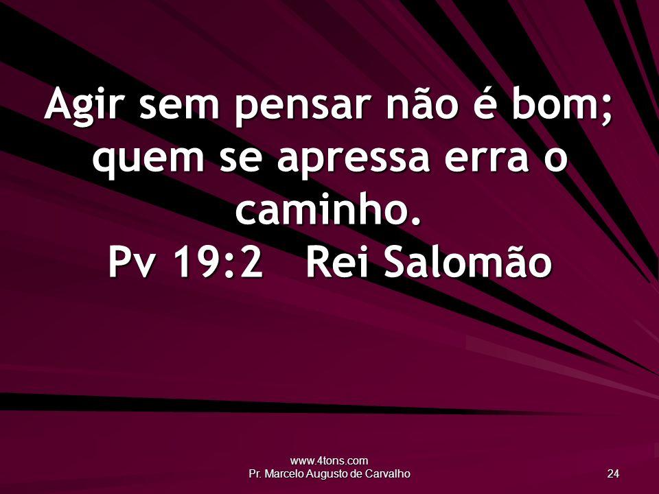 www.4tons.com Pr. Marcelo Augusto de Carvalho 24 Agir sem pensar não é bom; quem se apressa erra o caminho. Pv 19:2Rei Salomão