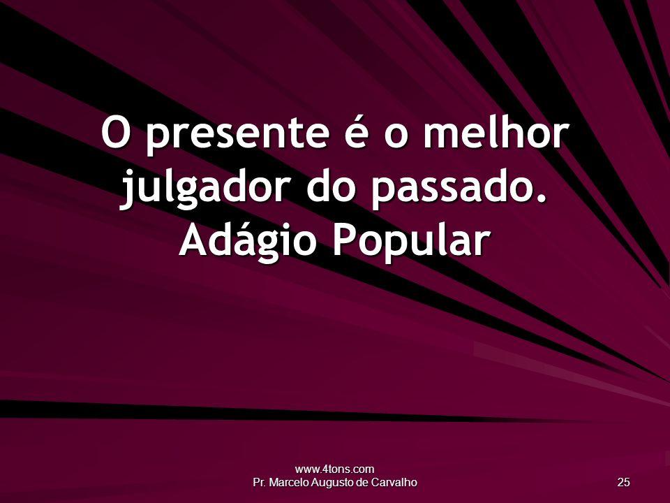 www.4tons.com Pr. Marcelo Augusto de Carvalho 25 O presente é o melhor julgador do passado. Adágio Popular