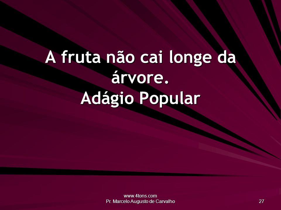 www.4tons.com Pr. Marcelo Augusto de Carvalho 27 A fruta não cai longe da árvore. Adágio Popular